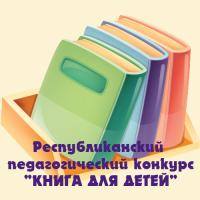 РЕСПУБЛИКАНСКИЙ ПЕДАГОГИЧЕСКИЙ КОНКУРС «КНИГА ДЛЯ ДЕТЕЙ»
