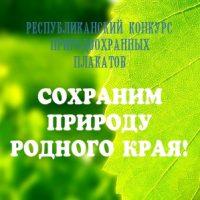 РЕСПУБЛИКАНСКИЙ КОНКУРС ПРИРОДООХРАННЫХ ПЛАКАТОВ «СОХРАНИМ ПРИРОДУ РОДНОГО КРАЯ!»